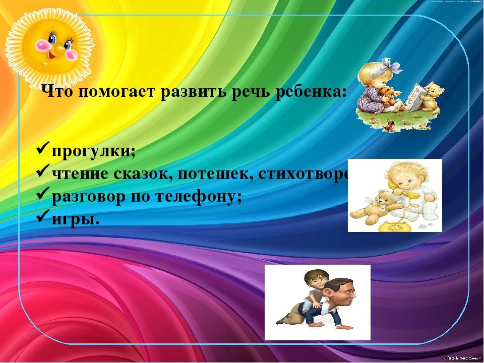 Что помогает развить речь ребенка: прогулки; чтение сказок, потешек, стихо...