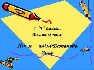 """Пән мұғалімі:Есжанова Анар 1 """"Г"""" сынып. Ана тілі пәні."""