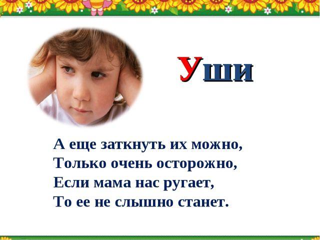 Уши А еще заткнуть их можно, Только очень осторожно, Если мама нас ругает, То...