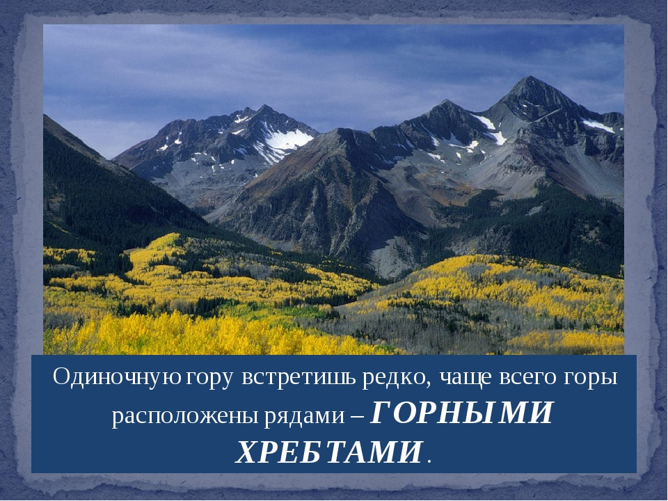 Одиночную гору встретишь редко, чаще всего горы расположены рядами – ГОРНЫМИ...