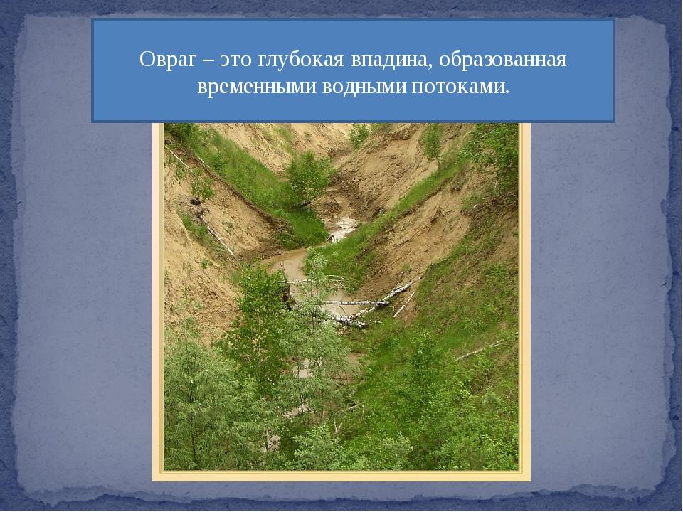 Овраг – это глубокая впадина, образованная временными водными потоками.