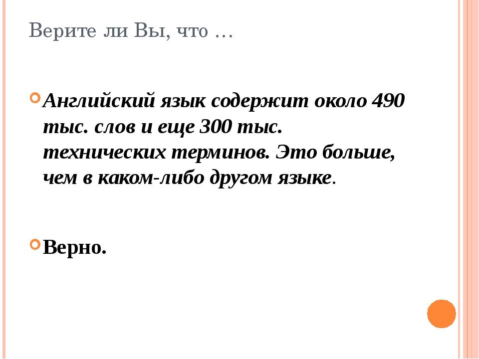 Верите ли Вы, что … Английский язык содержит около 490 тыс. слов и еще 300 ты...