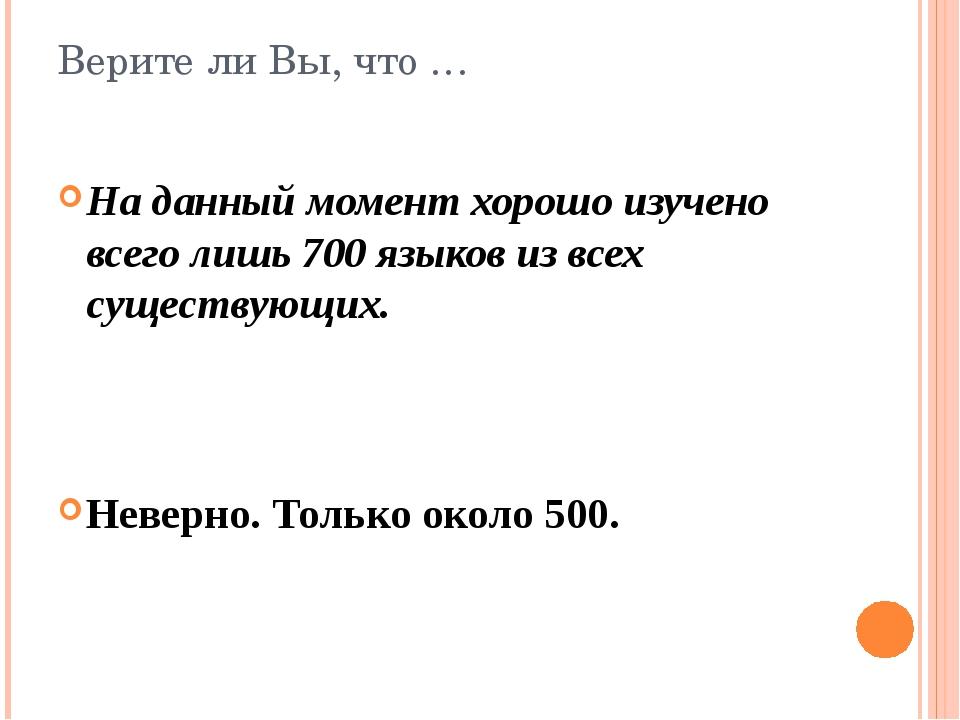 Верите ли Вы, что … На данный момент хорошо изучено всего лишь 700 языков из...