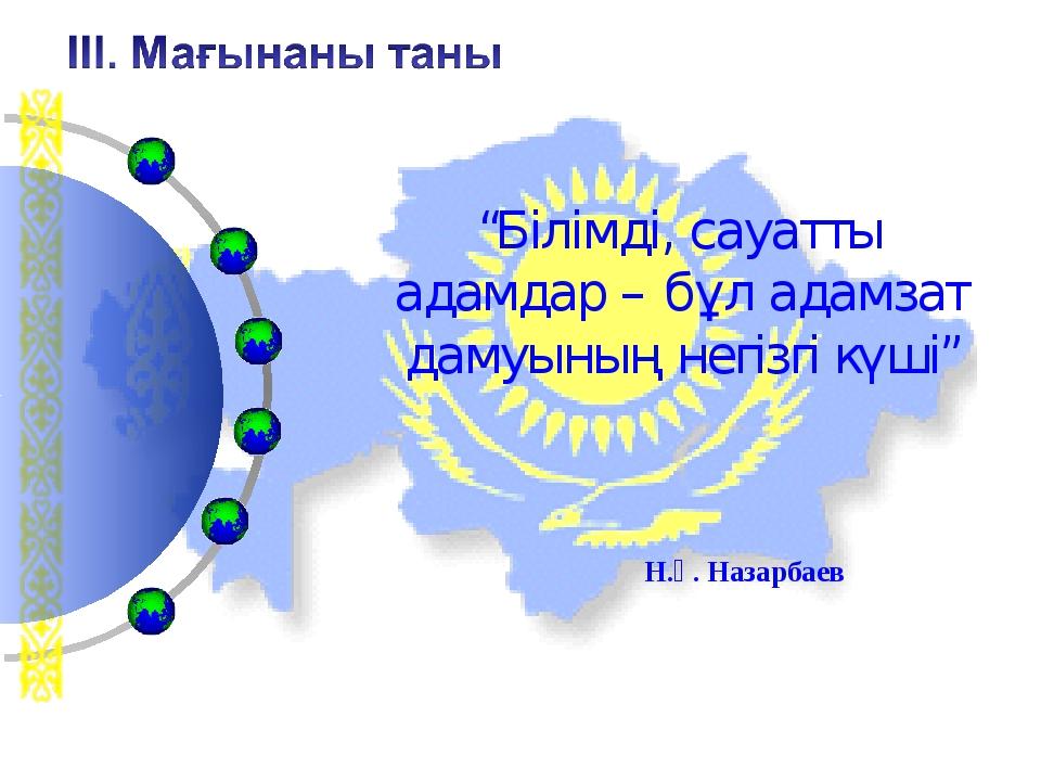 """""""Білімді, сауатты адамдар – бұл адамзат дамуының негізгі күші"""" Н.Ә. Назарбаев"""