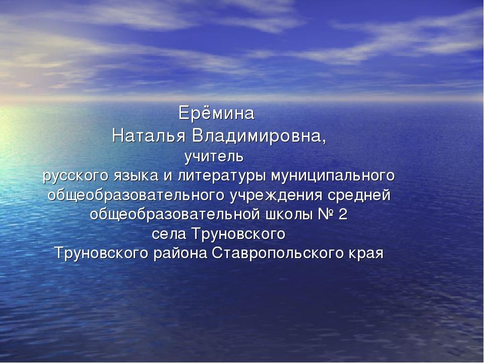 Ерёмина Наталья Владимировна, учитель русского языка и литературы муниципальн...