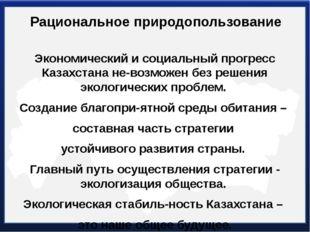 Рациональное природопользование Экономический и социальный прогресс Казахстан