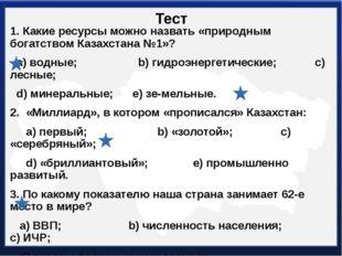 Тест 1. Какие ресурсы можно назвать «природным богатством Казахстана №1»? а)