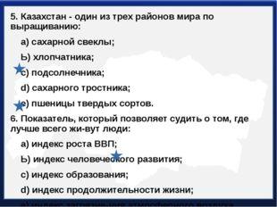 5. Казахстан - один из трех районов мира по выращиванию: а) сахарной свеклы;