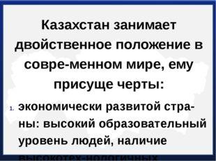 Казахстан занимает двойственное положение в современном мире, ему присуще че
