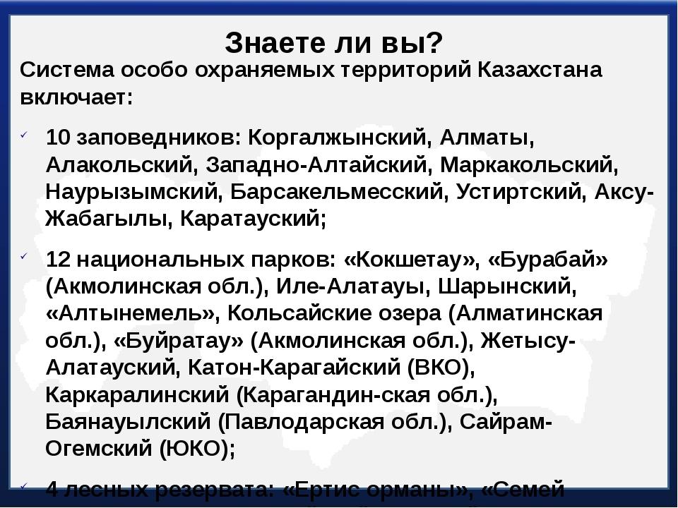 Знаете ли вы? Система особо охраняемых территорий Казахстана включает: 10 зап...