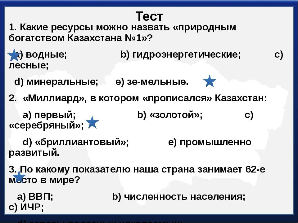 Тест 1. Какие ресурсы можно назвать «природным богатством Казахстана №1»? а)...