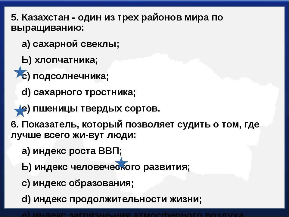 5. Казахстан - один из трех районов мира по выращиванию: а) сахарной свеклы;...