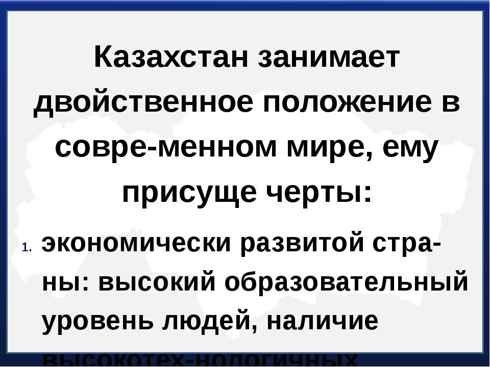 Казахстан занимает двойственное положение в современном мире, ему присуще че...