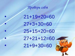 Проверь себя 21+19+20=60 27+3+30=60 25+15+20=60 27+21+12=60 21+9+30=60