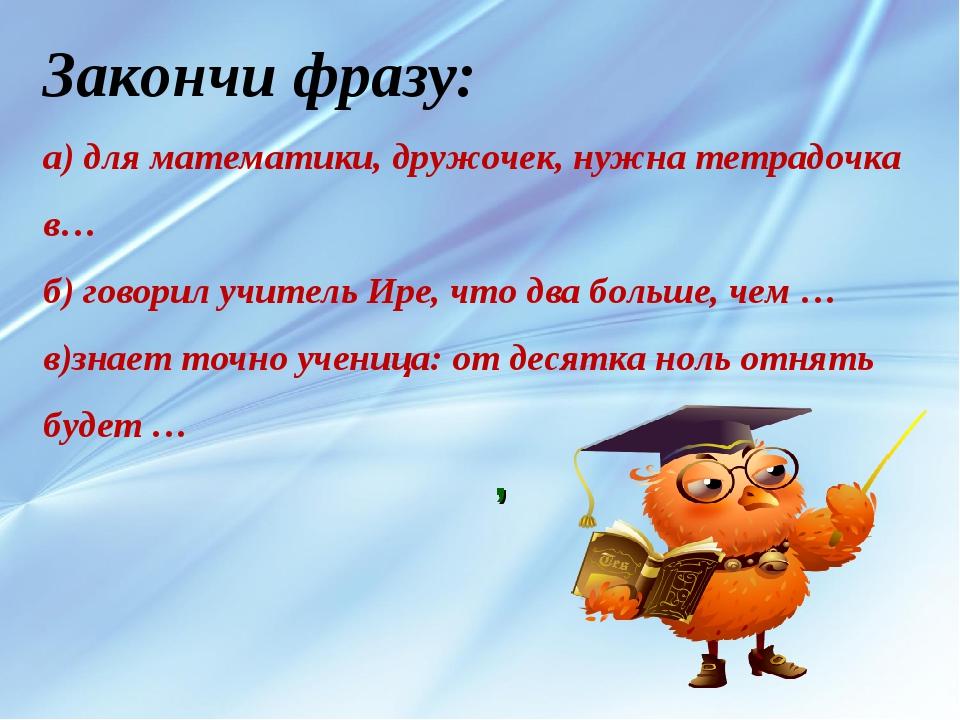 , Закончи фразу: а) для математики, дружочек, нужна тетрадочка в… б) говорил...