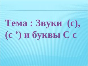 Тема : Звуки (с), (с ') и буквы С с