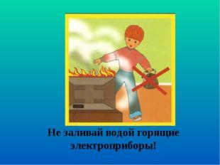 Не заливай водой горящие электроприборы!
