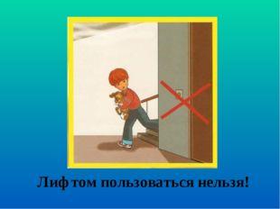Лифтом пользоваться нельзя!