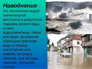 Наводнение – это затопление водой значительной местности в результате подъема