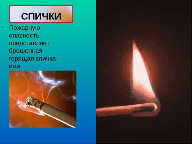 Пожарную опасность представляет брошенная горящая спичка или незатушенный оку...