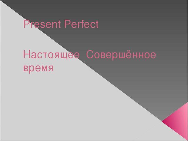 Present Perfect Настоящее Совершённое время