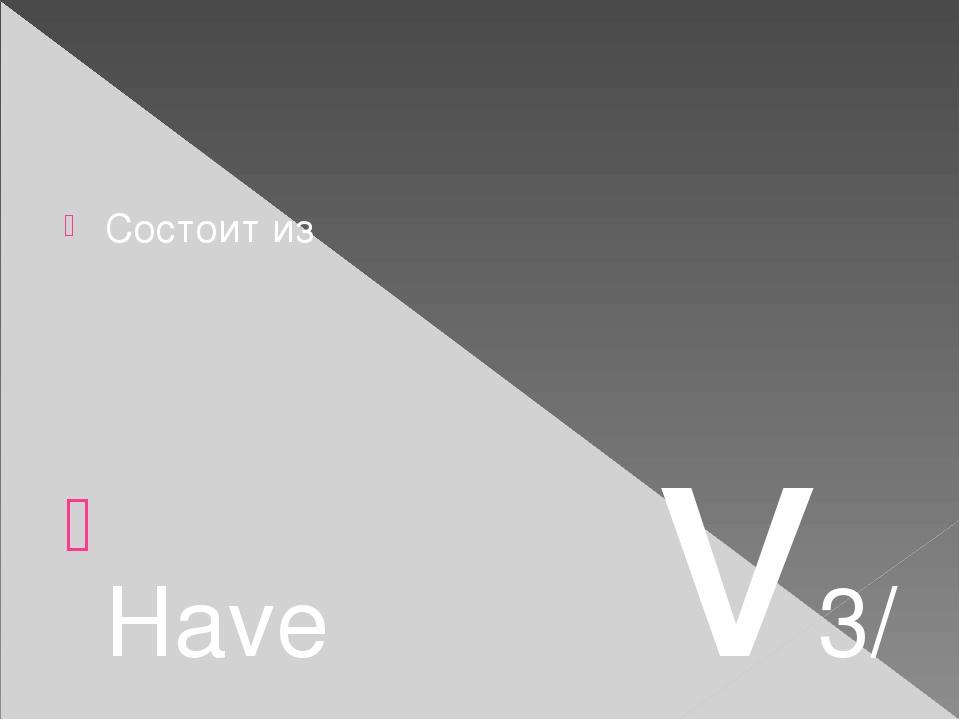 Состоит из Have v3/ ed Has