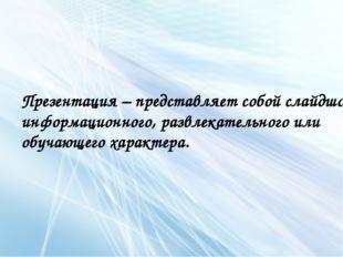 Презентация – представляет собой слайдшоу информационного, развлекательного и