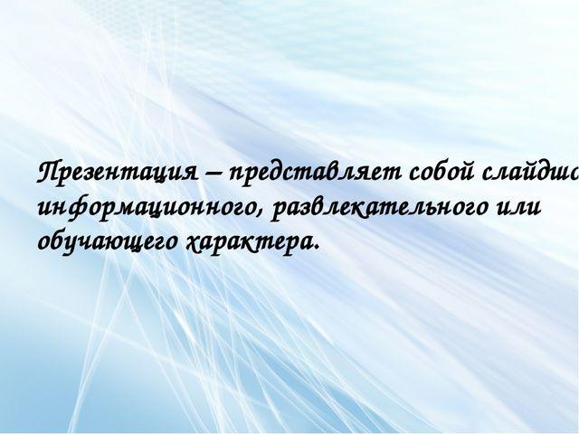 Презентация – представляет собой слайдшоу информационного, развлекательного и...