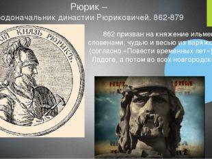 Рюрик – родоначальник династии Рюриковичей. 862-879 862 призван на княжение и