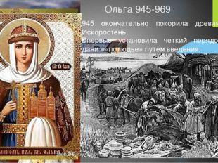 Ольга 945-969 945 окончательно покорила древлян, взяла Искоростень. Впервые у