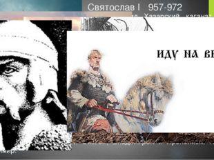 Святослав I 957-972 965 разгромил Хазарский каганат и его столицу Итиль. 965