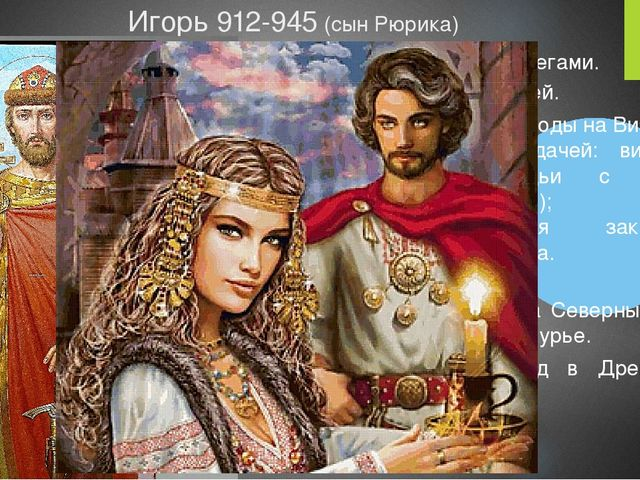 Игорь 912-945 (сын Рюрика) 915 заключил мир с печенегами. 922 подчинил племя...