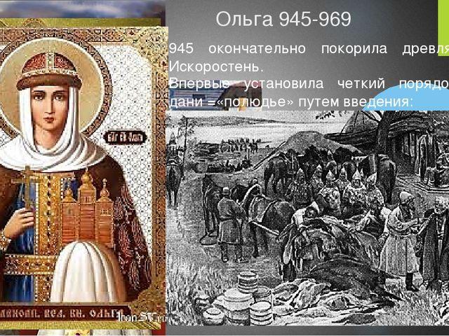 Ольга 945-969 945 окончательно покорила древлян, взяла Искоростень. Впервые у...
