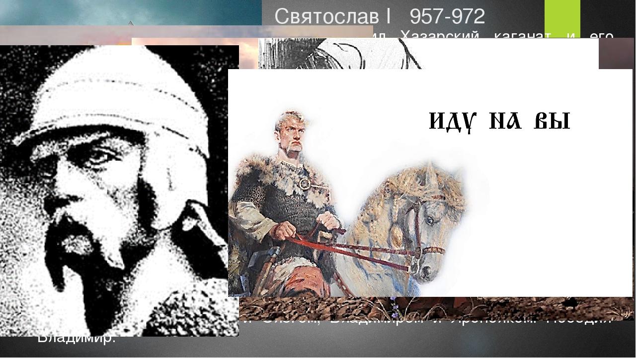 Святослав I 957-972 965 разгромил Хазарский каганат и его столицу Итиль. 965...