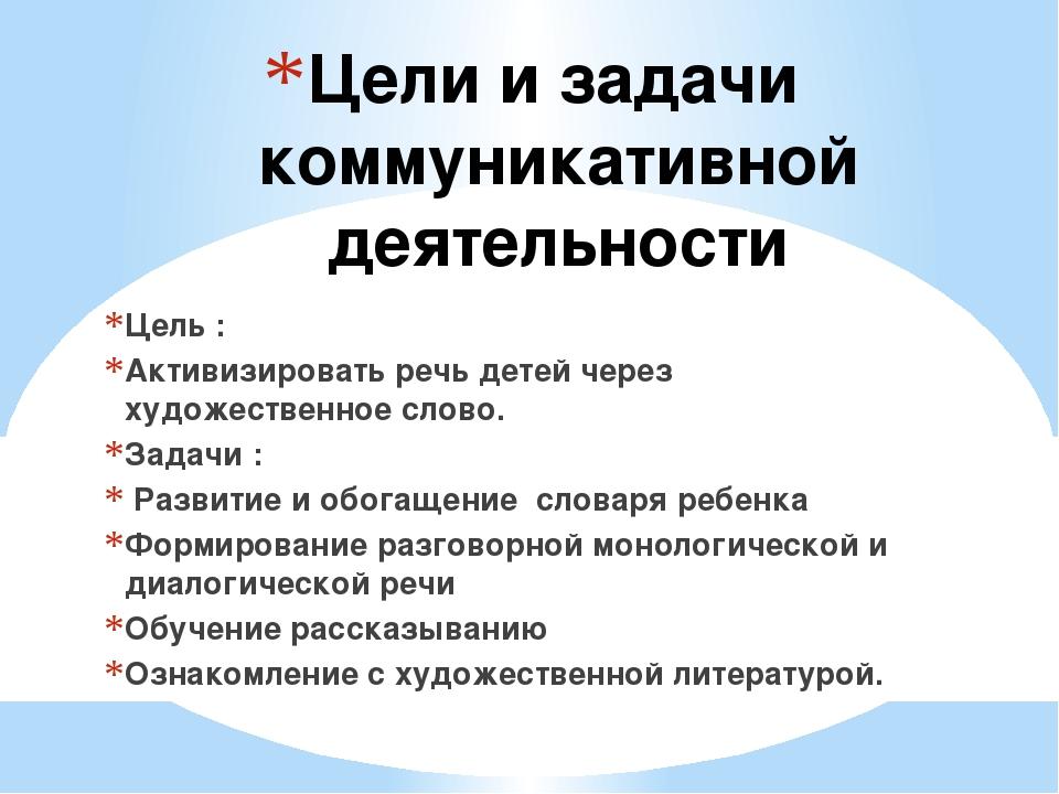 Цели и задачи коммуникативной деятельности Цель : Активизировать речь детей ч...
