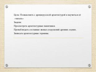 Цель: Познакомить с древнерусской архитектурой и научиться её «читать» Задачи