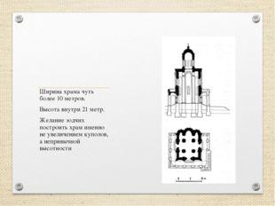 Ширина храма чуть более 10 метров. Высота внутри 21 метр. Желание зодчих пост
