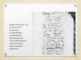 Примечательно, что из почти 570 сюжетных изображений, украшающих Дмитриевский