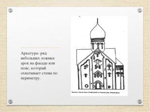 Аркатура- ряд небольших ложных арок на фасаде или пояс, который охватывает ст