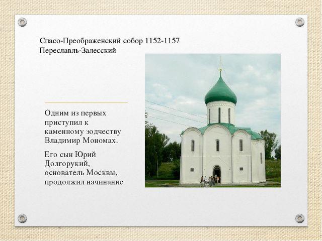 Одним из первых приступил к каменному зодчеству Владимир Мономах. Его сын Юри...