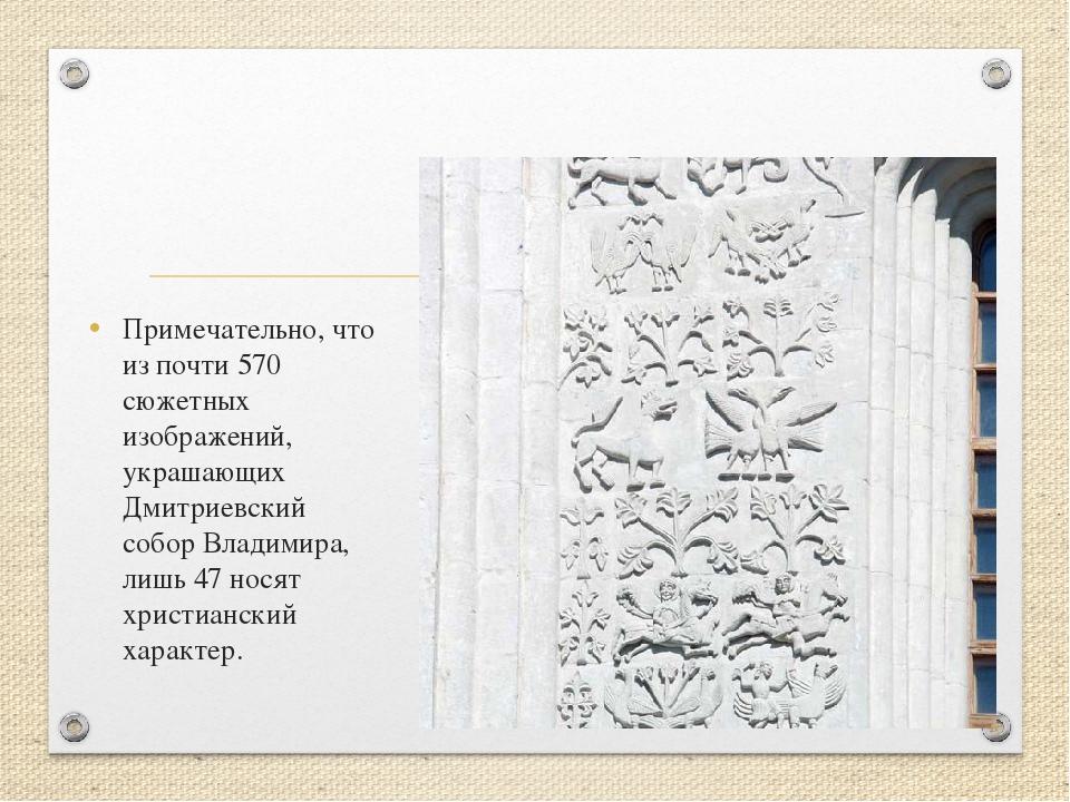 Примечательно, что из почти 570 сюжетных изображений, украшающих Дмитриевский...