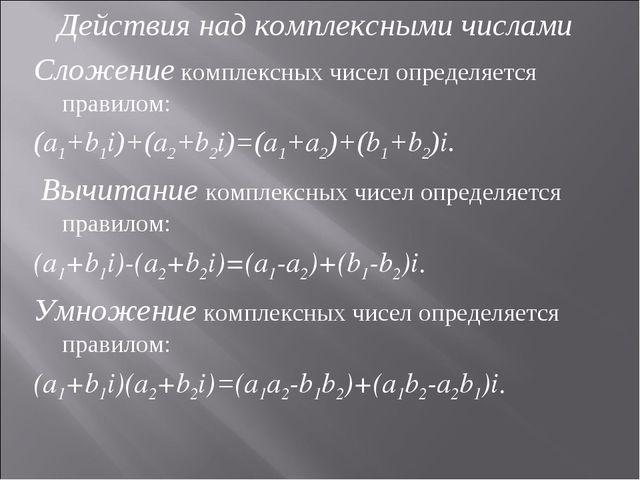 Действия над комплексными числами Сложение комплексных чисел определяется пр...