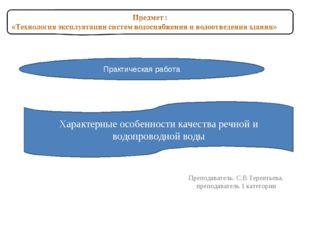 Преподаватель: С.В Терентьева, преподаватель 1 категории Практическая работа