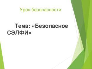Урок безопасности Тема: «Безопасное СЭЛФИ»