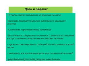 Цели и задачи: -Изучить влияние витаминов на организм человека Выяснить биол