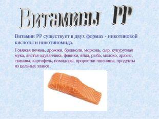 Витамин PP существует в двух формах - никотиновой кислоты и никотиномида. Гов