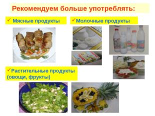 Рекомендуем больше употреблять: Мясные продукты Молочные продукты Растительны