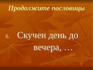 Продолжите пословицы Скучен день до вечера, …