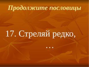 Продолжите пословицы 17.Стреляй редко, …