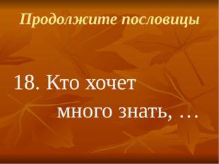 Продолжите пословицы 18.Кто хочет много знать, …